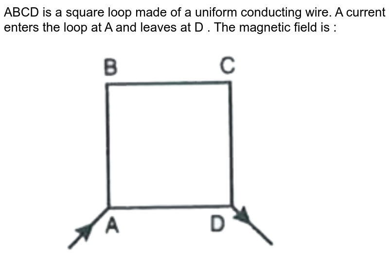 """ABCD is a square loop made of a uniform conducting wire. A current enters the loop at A and leaves at D . The magnetic field is :  <br>  <img src=""""https://d10lpgp6xz60nq.cloudfront.net/physics_images/MOD_RPA_OBJ_PHY_UT_05_E01_004_Q01.png"""" width=""""80%"""">"""
