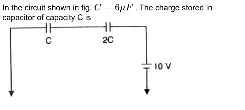"""In the circuit shown in fig. `C = 6 mu F` . The charge stored in capacitor of capacity C   is   <br>  <img src=""""https://d10lpgp6xz60nq.cloudfront.net/physics_images/MOD_RPA_OBJ_PHY_UT_05_E01_027_Q01.png"""" width=""""80%"""">"""