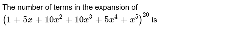 The number of terms in the expansion of `(1+5x+10x^(2)+10x^(3)+5x^(4)+x^(5))^(20)` is