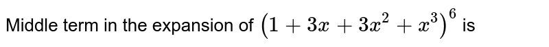 Middle term in the expansion of `(1+3x+3x^(2)+x^(3))^(6)` is