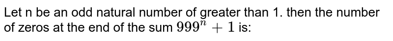 Let n be an odd natural number of greater than 1. then the number of zeros at the end of the sum `999^(n)+1` is: