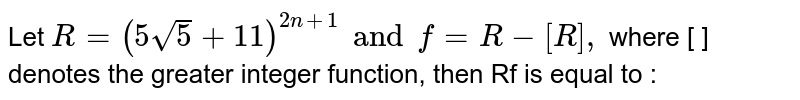 Let `R=(5sqrt(5)+11)^(2n+1) and f=R-[R],` where [ ] denotes the greater integer function, then Rf is equal to :