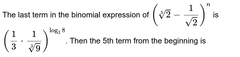 The last term in the binomial expression of `(root(3)(2)-(1)/(sqrt(2)))^(n)` is `((1)/(3)*(1)/(root(3)(9)))^(log_(3)8)`. Then the 5th term from the beginning is