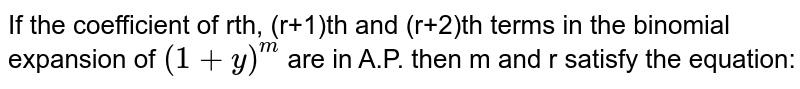 If the coefficient of rth, (r+1)th and (r+2)th terms in the binomial expansion of `(1+y)^(m)` are in A.P. then m and r satisfy the equation: