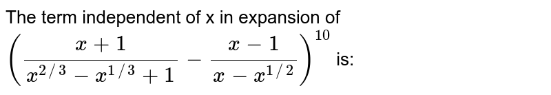 The term independent of x in expansion of `((x+1)/(x^(2//3)-x^(1//3)+1)-(x-1)/(x-x^(1//2)))^(10)` is: