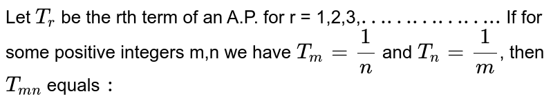 """Let `T_(r ) ` be the rth term of an A.P. for  r = 1,2,3,`""""……………..""""` If for some positive integers m,n we have `T_(m) = ( 1)/( n ) ` and `T_(n) = ( 1)/( m ) `, then `T_(mn)` equals `:`"""