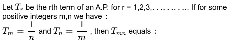 """Let `T_(r )` be the rth term of an A.P. for r = 1,2,3,`""""……….""""`. If for some positive integers m,n we have `:`  <br> `T_(m) = ( 1)/( n) ` and `T_(n)  = ( 1)/(m)` , then `T_(mn )`  equals `:`"""