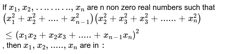 """If `x_(1), x_(2),""""………."""",x_(n)` are n non zero real numbers such that `(x_(1)^(2) + x_(2)^(2) + """"....""""+x_(n-1)^(2))( x_(2)^(2) + x_(3)^(2) + x_(3)^(2) + """"......"""" + x_(n)^(2))le ( x_(1) x_(2) + x_(2) x_(3)+"""".....""""+x_(n-1)x_(n))^(2)`, then `x_(1) , x_(2) ,""""....."""",x_(n)` are in `:`"""