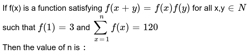 If f(x) is a function satisfying `f(x+y) = f(x) f(y)` for all x,y`in N` such that `f(1) = 3`  and `sum_(x=1)^(n) f(x) = 120` <br> Then the value of n is `:`
