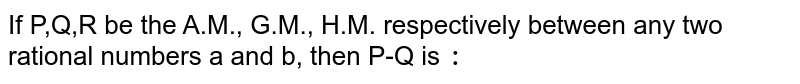 If P,Q,R be the A.M., G.M., H.M. respectively between any two rational numbers a and b, then P-Q is `:`