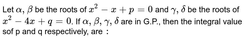 Let `alpha, beta` be the roots of `x^(2)  -x + p = 0 ` and `gamma , delta` be the roots of `x^(2) - 4x + q = 0 `. If `alpha, beta, gamma , delta` are in G.P., then the integral value sof p and q respectively, are `:`