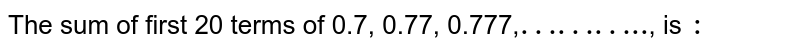 """The sum of first 20 terms of 0.7, 0.77, 0.777,`""""………..""""`, is `:`"""