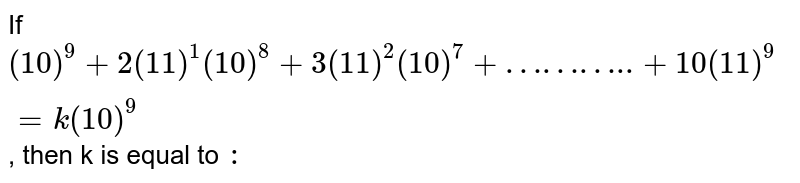 """If `( 10)^(9) + 2( 11)^(1) ( 10)^(8)+ 3 ( 11)^(2) ( 10)^(7)+""""……….."""" + 10 ( 11)^(9)= k ( 10)^(9)` , then k is equal to `:`"""