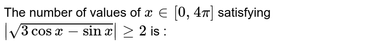 The number of values of `x in [0,4pi]` satisfying `|sqrt(3cosx - sinx )| gt=2` is :