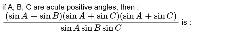 if A, B, C are acute positive angles, then : `((sinA + sinB)(sinA + sinC)(sinA + sinC))/(sinA sinB sinC)` is :