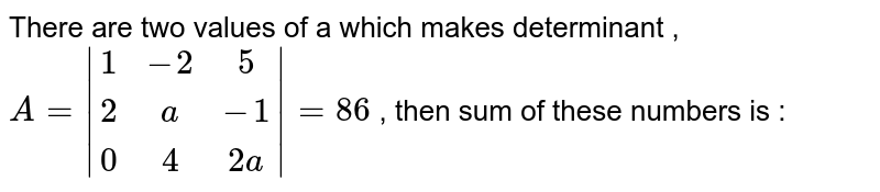 There are two values of a which makes determinant , `A=|(1,-2,5),(2,a,-1),(0,4,2a)|=86`  , then sum of these numbers is :