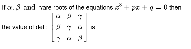 If `alpha , beta and gamma`are roots of the equations `x^3+px+q=0` then the value of det : `[(alpha,beta,gamma),(beta,gamma,alpha),(gamma,alpha,beta)]` is