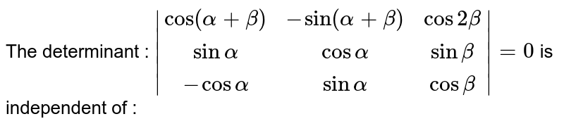 The determinant : `|(cos(alpha+beta),-sin(alpha+beta),cos2beta),(sinalpha,cosalpha,sinbeta),(-cosalpha,sinalpha,cosbeta)|=0` is independent of :