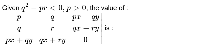 Given `q^2-prlt0,p gt 0`, the value of : ` (p,q,px+qy),(q,r,qx+ry),(px+qy,qx+ry,0) ` is :