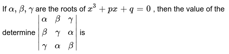 If `alpha , beta , gamma` are the roots of `x^3+px+q=0` , then the value of the determine ` (alpha,beta,gamma),(beta,gamma,alpha),(gamma,alpha,beta) `  is