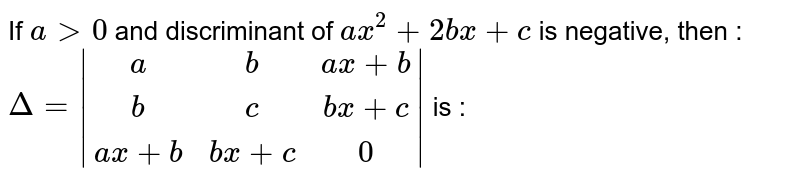If ` a gt 0` and discriminant of `ax^2+2bx+c` is negative, then : `Delta= (a,b,ax+b),(b,c,bx+c),(ax+b,bx+c,0) ` is :
