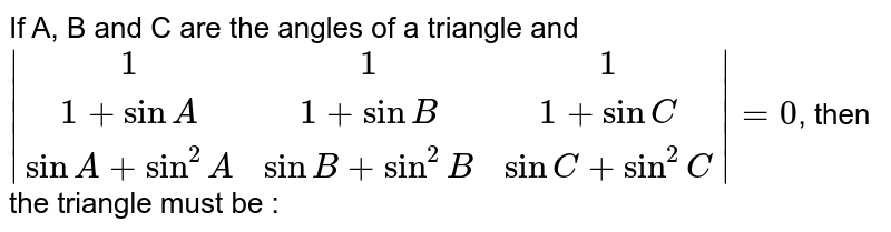 If A, B and C are the angles of a triangle and `|(1,1,1),(1+sinA,1+sinB,1+sinC),(sinA+sin^2A,sinB+sin^2B,sinC+sin^2C)|=0`, then the triangle must be :