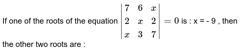 If one of the roots of the equation `|(7,6,x),(2,x,2),(x,3,7)|=0`  is : x = - 9 , then the other two roots are :