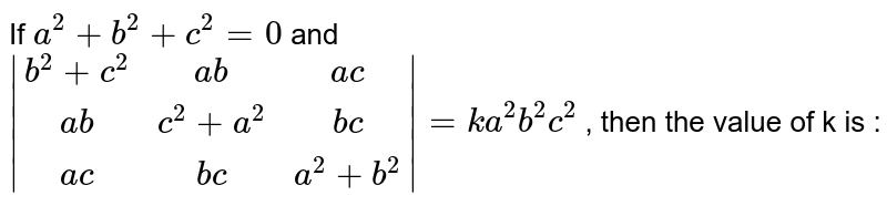 If `a^2+b^2+c^2=0` and ` (b^2+c^2,ab,ac),(ab,c^2+a^2,bc),(ac,bc,a^2+b^2) =ka^2b^2c^2`  , then the value of k is :