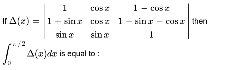 If `Delta(x)= (1,cosx,1-cosx),(1+sinx,cosx,1+sinx-cosx),(sinx, sinx ,1) ` then `int_0^(pi//2)Delta(x) dx` is equal to :