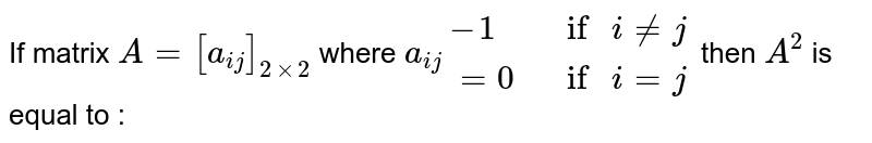 """If matrix `A = [a_(ij)] _(2xx2)`  where  `a_(ij) {:(-1,"""" if """" i !=j ),(=0 , """" if """" i = j):} `   then `A^(2)`  is equal to  :"""