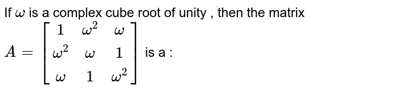 If `omega `  is a complex  cube root of unity , then the matrix  ` A = [(1,omega^(2),omega),(omega^(2),omega,1),(omega,1,omega^(2))] ` is a :