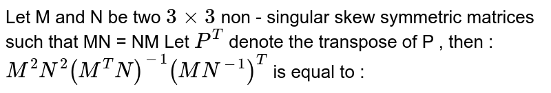 Let M and N be two  `3xx3` non - singular  skew symmetric matrices such that MN = NM Let `P^(T) ` denote   the transpose of P , then :  `M^(2)N^(2) (M^(T)N)^(-1) (MN^(-1))^(T)` is equal to :