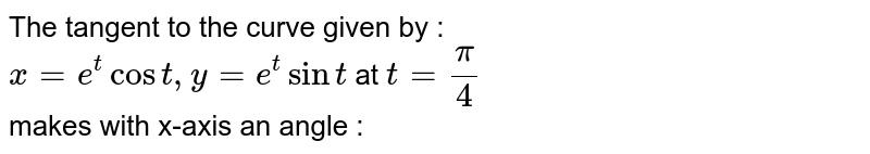 The tangent to the curve given by : <br> `x=e^(t)cos t, y=e^(t) sin t ` at `t=(pi)/(4)` <br> makes with x-axis an angle :