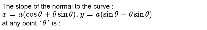 The slope of the normal to the curve : <br> `x=a(cos theta+theta sin theta), y =a(sin theta-theta sin theta)` <br> at any point `'theta'` is :
