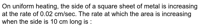 On uniform heating, the side of a square sheet of metal is increasing at the rate of 0.02 cm/sec. The rate at which the area is increasing when the side is 10 cm long is :