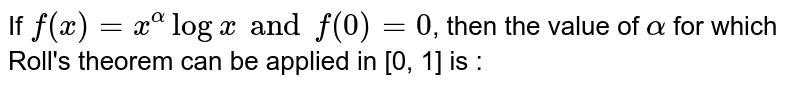 If `f(x)=x^(alpha) logx and f(0)=0`, then the value of `alpha` for which Roll's theorem can be applied in [0, 1] is :