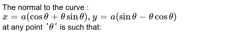 The normal to the curve : <br> `x=a(cos theta+theta sin theta), y = a (sin theta-theta cos theta)` <br> at any point `'theta'` is such that: