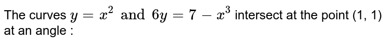 The curves `y=x^(2) and 6y=7-x^(3)` intersect at the point (1, 1) at an angle :