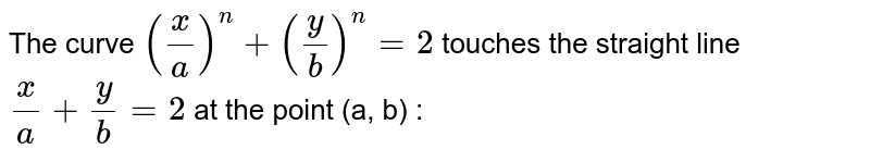 The curve `((x)/(a))^(n)+((y)/(b))^(n)=2` touches the straight line `(x)/(a)+(y)/(b)=2` at the point (a, b) :