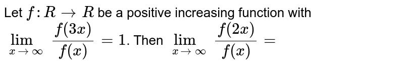 Let `f:R to R` be a positive increasing function with `lim_(x to oo) (f(3x))/(f(x))=1`. Then `lim_(x to oo) (f(2x))/(f(x))=`