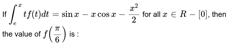 If `int_e^x tf (t) dt = sin x - x cos x - (x^2)/2` for all `x in R - [0]`, then the value of `f(pi/6)` is :