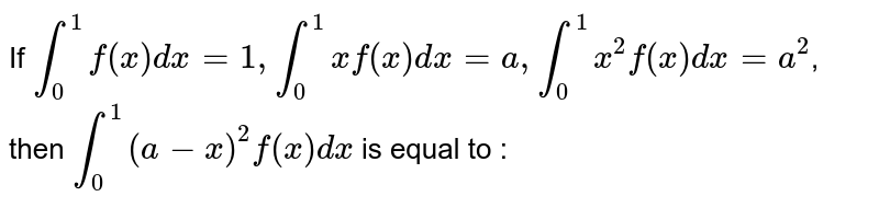 If `int_0^1 f(x) dx = 1, int_0^1 xf(x) dx = a, int_0^1 x^2 f(x) dx = a^2`, then `int_0^1 (a - x)^2 f(x) dx` is equal to :