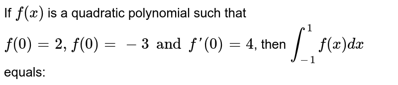 If `f(x)` is a quadratic polynomial such that `f(0) = 2, f(0) = -3 and f'(0) = 4`, then `int_(-1)^(1) f(x) dx` equals:
