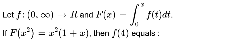 Let `f : (0, oo ) to R` and `F(x) = int_0^x f(t) dt`. <br> If `F(x^2) = x^2(1 + x)`, then `f(4)` equals :