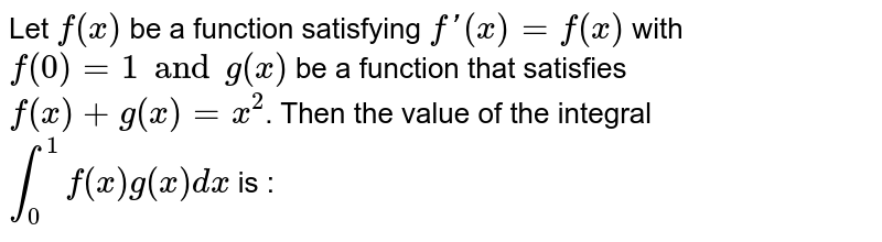 Let `f(x)` be a function satisfying `f'(x) = f(x)` with `f(0) = 1 and g(x)` be a function that satisfies `f(x) + g(x) = x^2`. Then the value of the integral `int_0^1 f(x) g (x) dx` is :