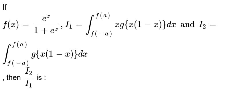 If `f(x) = (e^x)/(1 + e^x) , I_1 = int_(f(-a))^(f(a)) x g {x(1 - x)} dx and I_2 = int_(f(-a))^(f(a)) g{x(1 - x)} dx`, then `(I_2)/(I_1)` is :