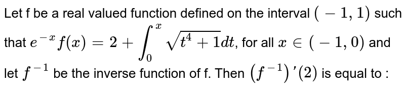 Let f be a real valued function defined on the interval `(-1,1)` such that `e^(-x) f(x) = 2 + int_0^x sqrt(t^4  + 1) dt`, for all `x in (-1, 0)` and let `f^(-1)` be the inverse function of f. Then `(f^(-1))'(2)` is equal to :