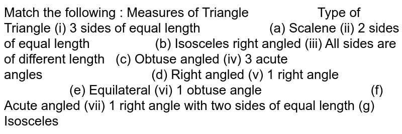 Match the following : Measures of Triangle Type of Triangle (i) 3 sides of equal length   (a) Scalene (ii) 2 sides of equal length (b) Isosceles right angled (iii) All sides are of different length (c) Obtuse angled (iv) 3 acute angles (d) Right   angled (v) 1 right angle   (e)   Equilateral (vi) 1 obtuse angle (f) Acute   angled (vii) 1 right angle with two sides of equal length   (g) Isosceles