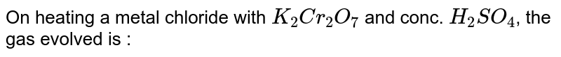 On heating a metal chloride with `K_2Cr_2O_7` and conc. `H_2SO_4`, the gas evolved is :