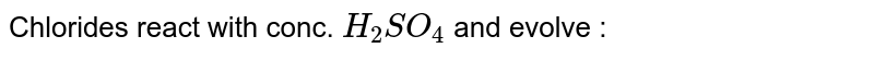 Chlorides react with conc. `H_2SO_4` and evolve :